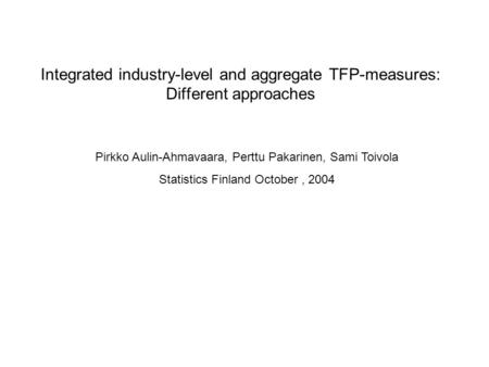 Integrated industry-level and aggregate TFP-measures: Different approaches Pirkko Aulin-Ahmavaara, Perttu Pakarinen, Sami Toivola Statistics Finland October,