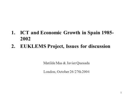 1 Matilde Mas & Javier Quesada London, October 26/27th 2004 1.ICT and Economic Growth in Spain 1985- 2002 2.EUKLEMS Project, Issues for discussion.