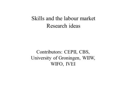 Skills and the labour market Research ideas Contributors: CEPII, CBS, University of Groningen, WIIW, WIFO, IVEI.