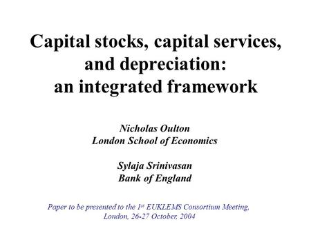 Capital stocks, capital services, and depreciation: an integrated framework Nicholas Oulton London School of Economics Sylaja Srinivasan Bank of England.