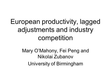 European productivity, lagged adjustments and industry competition Mary OMahony, Fei Peng and Nikolai Zubanov University of Birmingham.