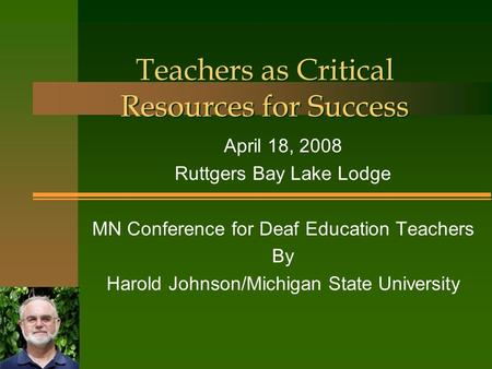 Teachers as Critical Resources for Success April 18, 2008 Ruttgers Bay Lake Lodge MN Conference for Deaf Education Teachers By Harold Johnson/Michigan.