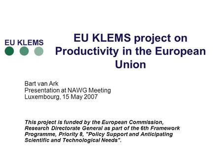 EU KLEMS project on Productivity in the European Union Bart van Ark Presentation at NAWG Meeting Luxembourg, 15 May 2007 This project is funded by the.