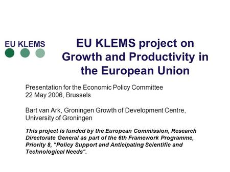 EU KLEMS project on Growth and Productivity in the European Union Presentation for the Economic Policy Committee 22 May 2006, Brussels Bart van Ark, Groningen.
