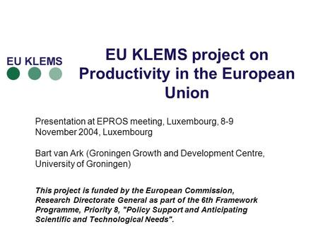 EU KLEMS project on Productivity in the European Union Presentation at EPROS meeting, Luxembourg, 8-9 November 2004, Luxembourg Bart van Ark (Groningen.