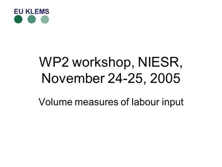 WP2 workshop, NIESR, November 24-25, 2005 Volume measures of labour input.