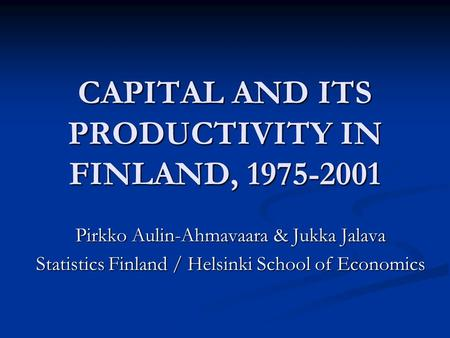CAPITAL AND ITS PRODUCTIVITY IN FINLAND, 1975-2001 Pirkko Aulin-Ahmavaara & Jukka Jalava Statistics Finland / Helsinki School of Economics.