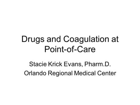 Drugs and Coagulation at Point-of-Care Stacie Krick Evans, Pharm.D. Orlando Regional Medical Center.
