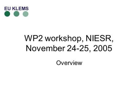 WP2 workshop, NIESR, November 24-25, 2005 Overview.