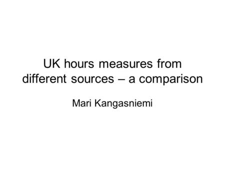 UK hours measures from different sources – a comparison Mari Kangasniemi.