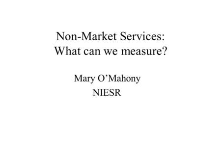 Non-Market Services: What can we measure? Mary OMahony NIESR.