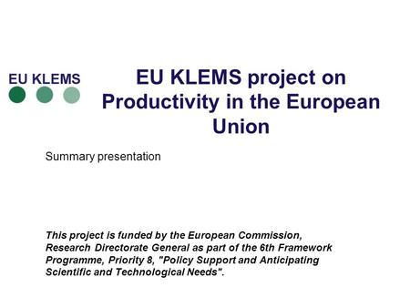 EU KLEMS project on Productivity in the European Union Summary presentation This project is funded by the European Commission, Research Directorate General.
