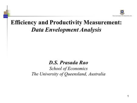 1 Efficiency and Productivity Measurement: Data Envelopment Analysis D.S. Prasada Rao School of Economics The University of Queensland, Australia.
