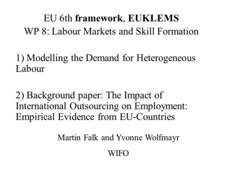 EU 6th framework, EUKLEMS WP 8: Labour Markets and Skill Formation 1) Modelling the Demand for Heterogeneous Labour 2) Background paper: The Impact of.