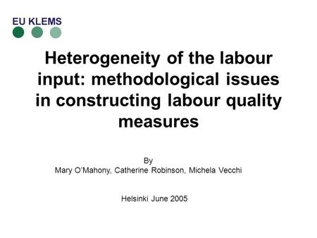 Heterogeneity of the labour input: methodological issues in constructing labour quality measures By Mary OMahony, Catherine Robinson, Michela Vecchi Helsinki.