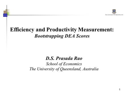 1 Efficiency and Productivity Measurement: Bootstrapping DEA Scores D.S. Prasada Rao School of Economics The University of Queensland, Australia.