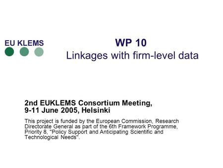 WP 10 Linkages with firm-level data 2nd EUKLEMS Consortium Meeting, 9-11 June 2005, Helsinki This project is funded by the European Commission, Research.