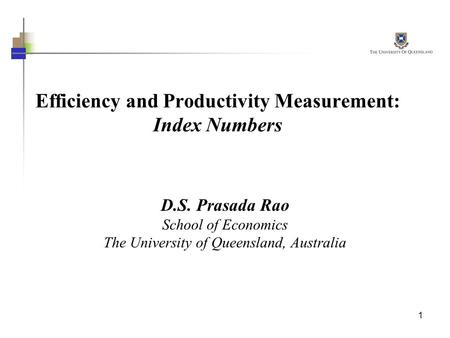 1 Efficiency and Productivity Measurement: Index Numbers D.S. Prasada Rao School of Economics The University of Queensland, Australia.
