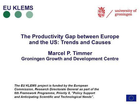 The Productivity Gap between Europe and the US: Trends and Causes Marcel P. Timmer Groningen Growth and Development Centre The EU KLEMS project is funded.