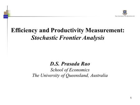 1 Efficiency and Productivity Measurement: Stochastic Frontier Analysis D.S. Prasada Rao School of Economics The University of Queensland, Australia.