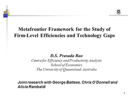 1 Metafrontier Framework for the Study of Firm-Level Efficiencies and Technology Gaps D.S. Prasada Rao Centre for Efficiency and Productivity Analysis.