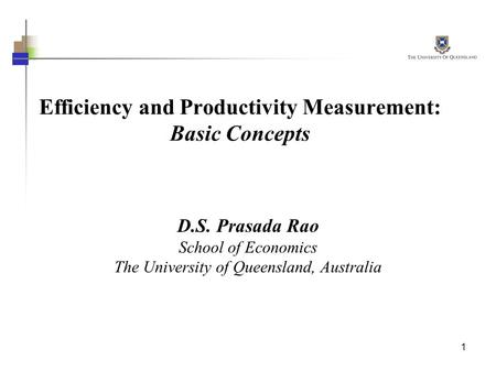 1 Efficiency and Productivity Measurement: Basic Concepts D.S. Prasada Rao School of Economics The University of Queensland, Australia.