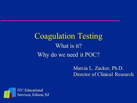 Coagulation Testing What is it? Why do we need it POC? ITC Educational Services, Edison, NJ Marcia L. Zucker, Ph.D. Director of Clinical Research.