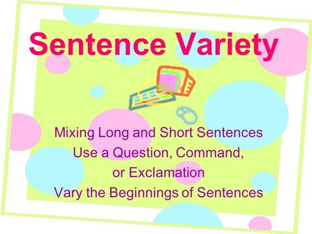 Sentence Variety Mixing Long and Short Sentences Use a Question, Command, or Exclamation Vary the Beginnings of Sentences.