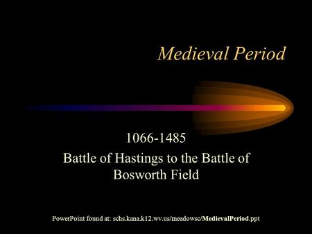 Medieval Period 1066-1485 Battle of Hastings to the Battle of Bosworth Field PowerPoint found at: schs.kana.k12.wv.us/meadowsc/MedievalPeriod.ppt.