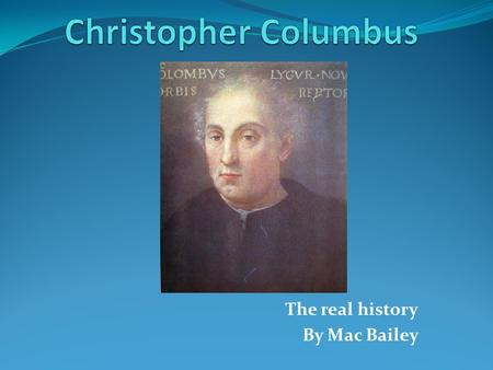 The real history By Mac Bailey Columbus Perhaps the most famous explorer ever was Christopher Columbus. Young Columbus first went to sea at the age of.