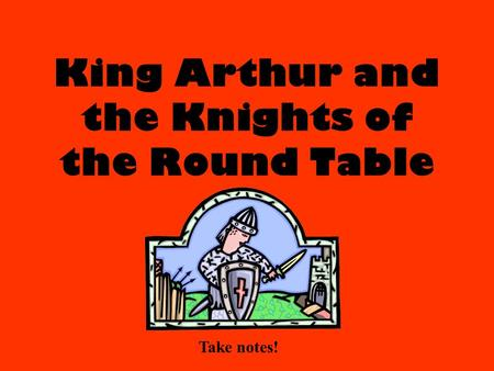 King Arthur and the Knights of the Round Table Take notes!