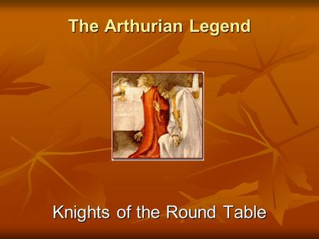 The Arthurian Legend Knights of the Round Table. Knights of King Arthur The best knights of Britain and Europe took their places at the Round Table of.