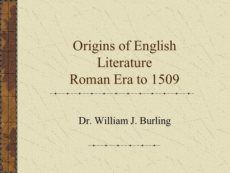 Origins of English Literature Roman Era to 1509 Dr. William J. Burling.