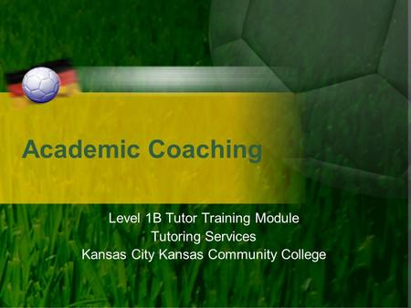 Academic Coaching Level 1B Tutor Training Module Tutoring Services Kansas City Kansas Community College.