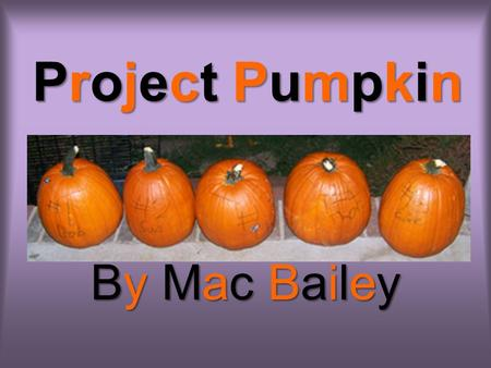 Project Pumpkin By Mac Bailey My Hypothesis –Hypothesis: –Pumpkins that have special treatment will survive longer than the Control Pumpkin, to which.