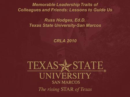 Memorable Leadership Traits of Colleagues and Friends: Lessons to Guide Us Russ Hodges, Ed.D. Texas State University-San Marcos CRLA 2010.