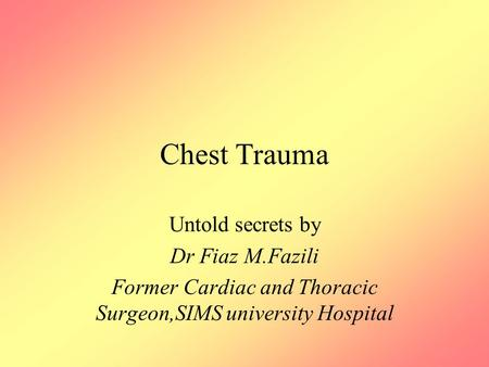 Chest Trauma Untold secrets by Dr Fiaz M.Fazili Former Cardiac and Thoracic Surgeon,SIMS university Hospital.