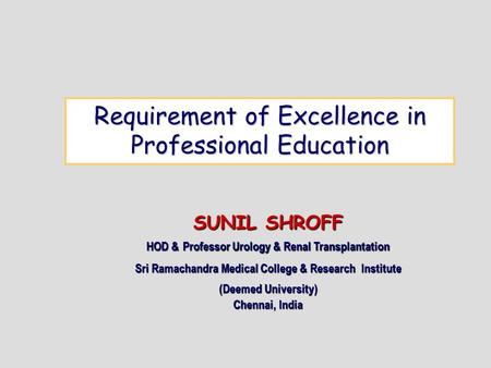 Requirement of Excellence in Professional Education SUNIL SHROFF HOD & Professor Urology & Renal Transplantation Sri Ramachandra Medical College & Research.