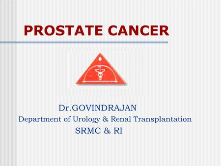 PROSTATE CANCER Dr.GOVINDRAJAN Department of Urology & Renal Transplantation SRMC & RI.