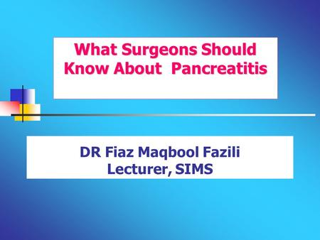 DR Fiaz Maqbool Fazili Lecturer, SIMS What Surgeons Should Know About Pancreatitis.