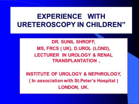 EXPERIENCE WITH URETEROSCOPY IN CHILDREN DR. SUNIL SHROFF, MS, FRCS ( UK), D.UROL (LOND), LECTURER IN UROLOGY & RENAL TRANSPLANTATION, INSTITUTE OF UROLOGY.
