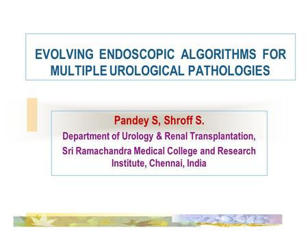EVOLVING ENDOSCOPIC ALGORITHMS FOR MULTIPLE UROLOGICAL PATHOLOGIES Pandey S, Shroff S. Department of Urology & Renal Transplantation, Sri Ramachandra Medical.