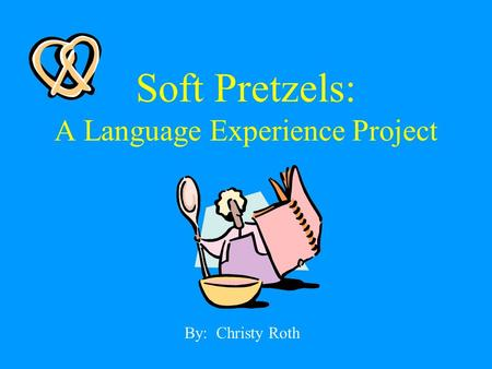 Soft Pretzels: A Language Experience Project By: Christy Roth.