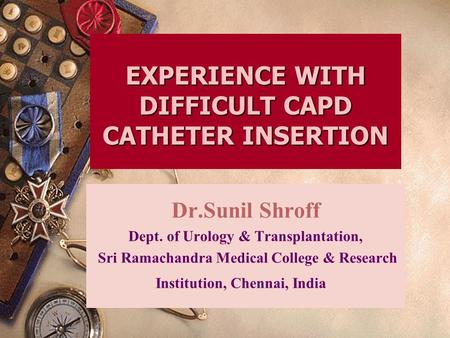 EXPERIENCE WITH DIFFICULT CAPD CATHETER INSERTION Dr.Sunil Shroff Dept. of Urology & Transplantation, Sri Ramachandra Medical College & Research Institution,