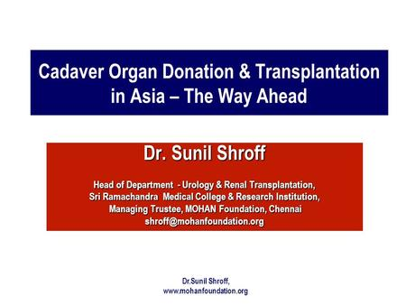 Dr.Sunil Shroff, www.mohanfoundation.org Cadaver Organ Donation & Transplantation in Asia – The Way Ahead Dr. Sunil Shroff Head of Department - Urology.