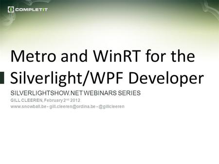 Metro and WinRT for the Silverlight/WPF Developer SILVERLIGHTSHOW.NET WEBINARS SERIES GILL CLEEREN, February 2 nd 2012  -