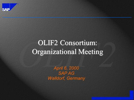 OLIF2 Consortium: Organizational Meeting April 6, 2000 SAP AG Walldorf, Germany.