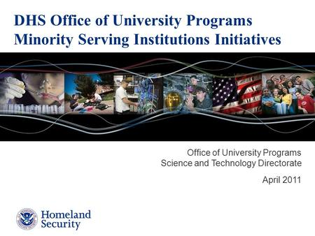 DHS Office of University Programs Minority Serving Institutions Initiatives Office of University Programs Science and Technology Directorate April 2011.
