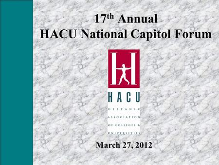 17 th Annual HACU National Capitol Forum March 27, 2012.