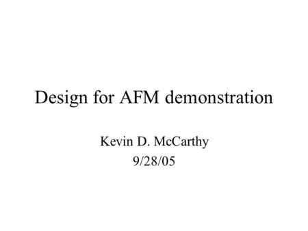 Design for AFM demonstration Kevin D. McCarthy 9/28/05.